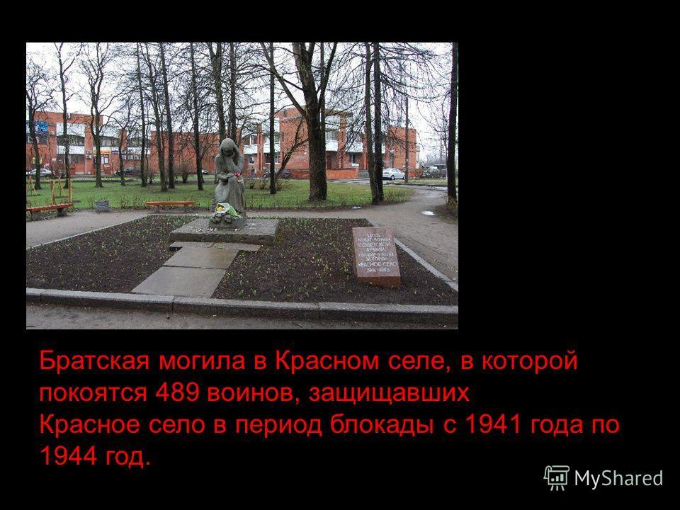 Братская могила в Красном селе, в которой покоятся 489 воинов, защищавших Красное село в период блокады с 1941 года по 1944 год.