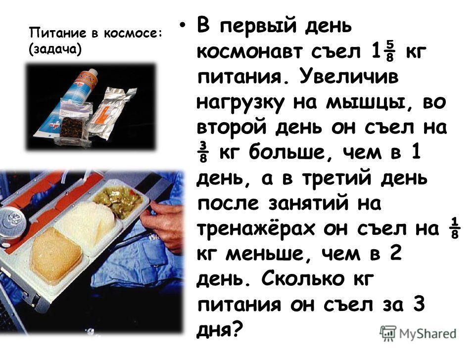 Питание в космосе: (задача) В первый день космонавт съел 1 кг питания. Увеличив нагрузку на мышцы, во второй день он съел на кг больше, чем в 1 день, а в третий день после занятий на тренажёрах он съел на кг меньше, чем в 2 день. Сколько кг питания о