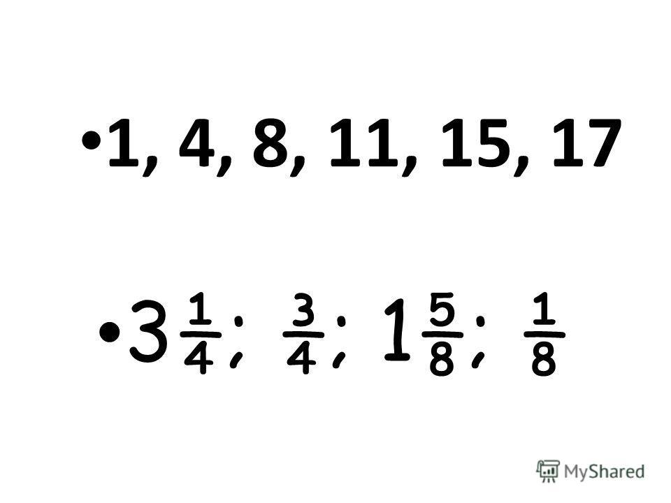 3¼; ¾; 1; 1, 4, 8, 11, 15, 17