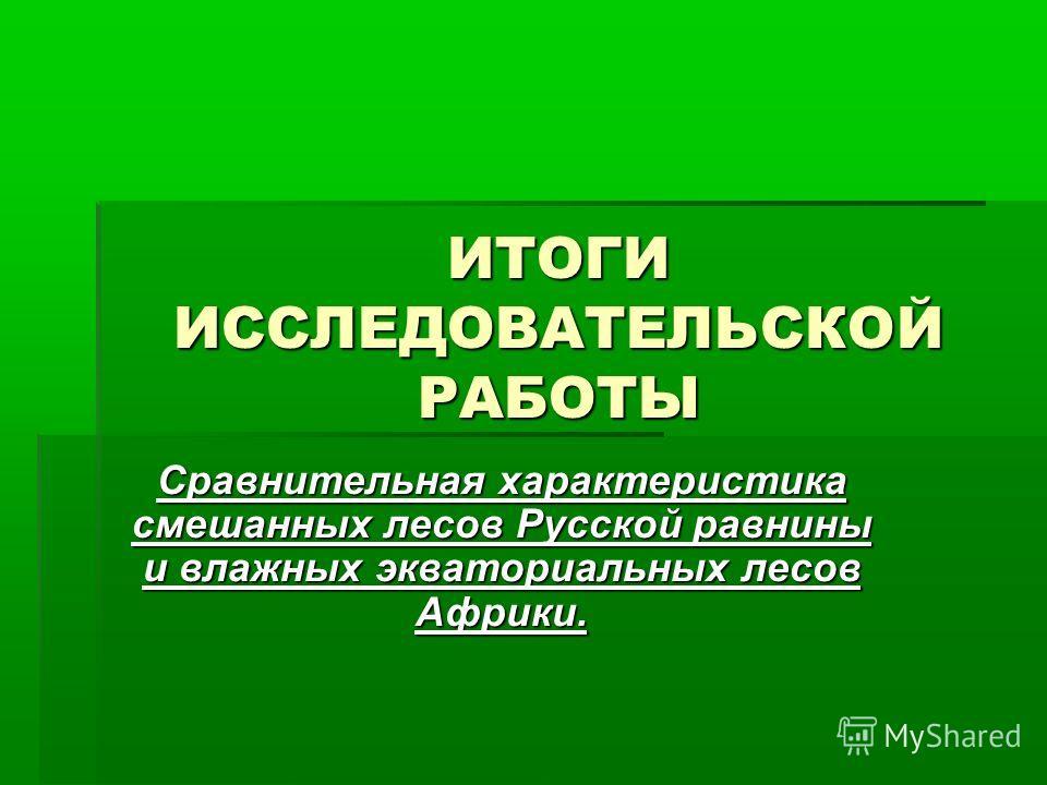 ИТОГИ ИССЛЕДОВАТЕЛЬСКОЙ РАБОТЫ Сравнительная характеристика смешанных лесов Русской равнины и влажных экваториальных лесов Африки.