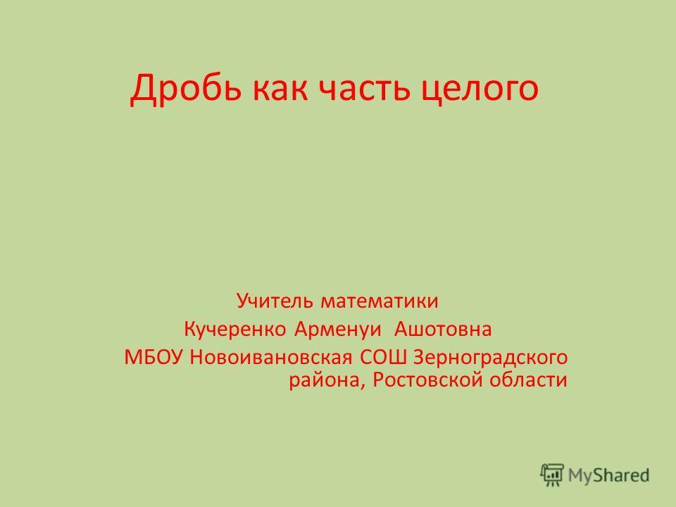 Дробь как часть целого Учитель математики Кучеренко Арменуи Ашотовна МБОУ Новоивановская СОШ Зерноградского района, Ростовской области
