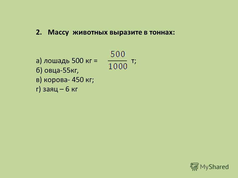 2.Массу животных выразите в тоннах: а) лошадь 500 кг = т; б) овца-55кг, в) корова- 450 кг; г) заяц – 6 кг
