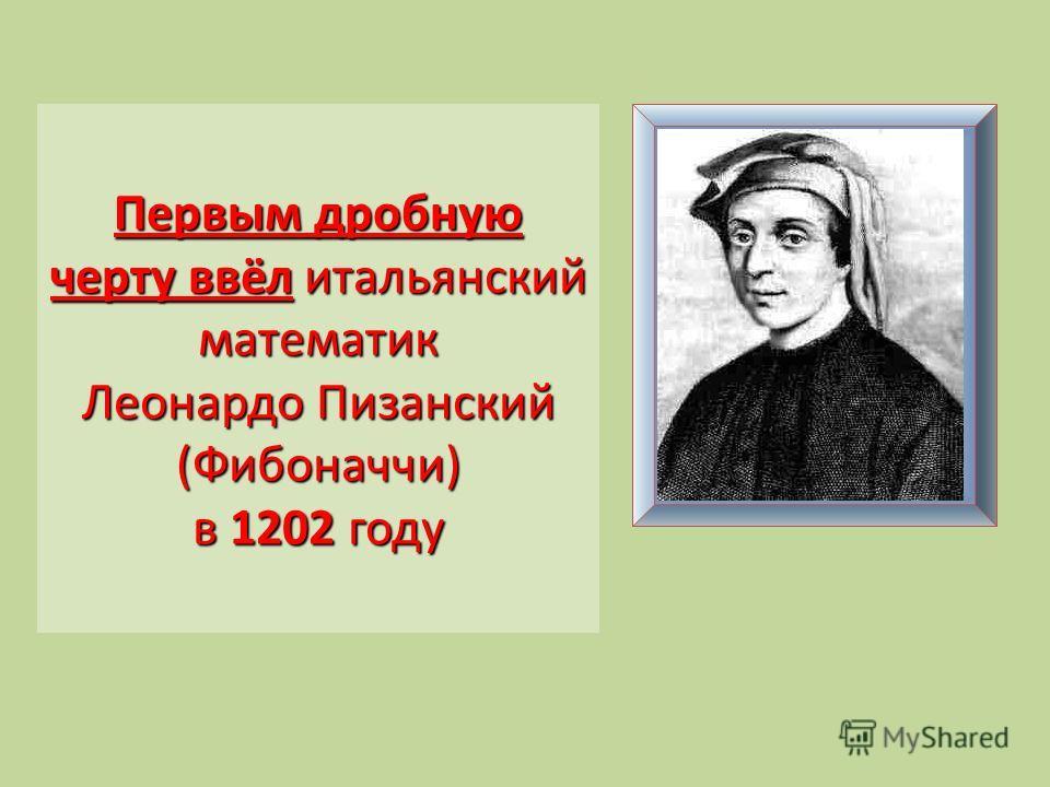 Первым дробную черту ввёл итальянский математик Леонардо Пизанский (Фибоначчи) в 1202 году