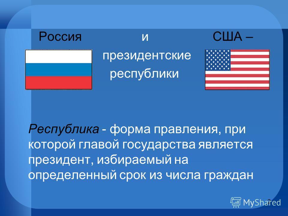 Россия и США – президентские республики Республика - форма правления, при которой главой государства является президент, избираемый на определенный срок из числа граждан 2