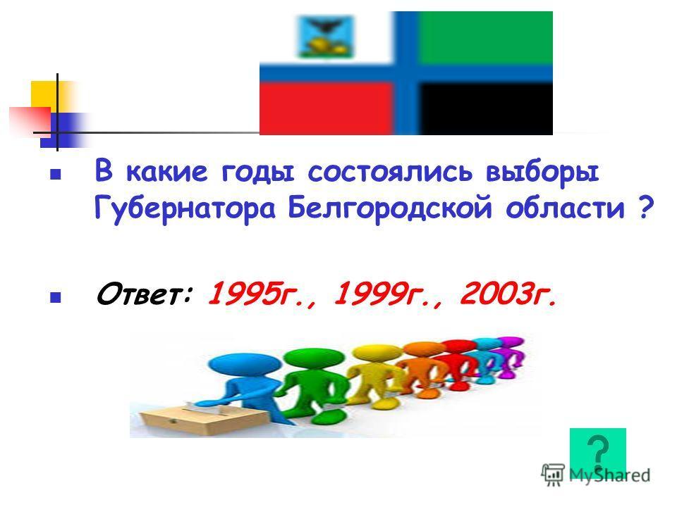 В какие годы состоялись выборы Губернатора Белгородской области ? Ответ: 1995г., 1999г., 2003г.