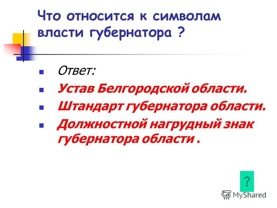 Что относится к символам власти губернатора ? Ответ: Устав Белгородской области. Штандарт губернатора области. Должностной нагрудный знак губернатора области.