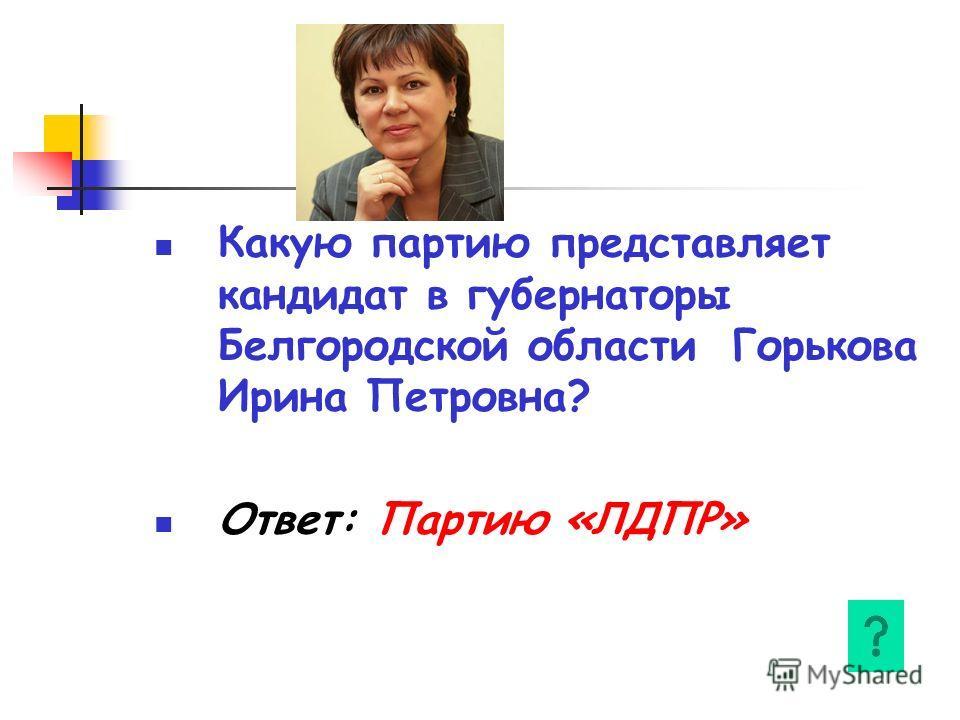 Какую партию представляет кандидат в губернаторы Белгородской области Горькова Ирина Петровна? Ответ: Партию «ЛДПР»