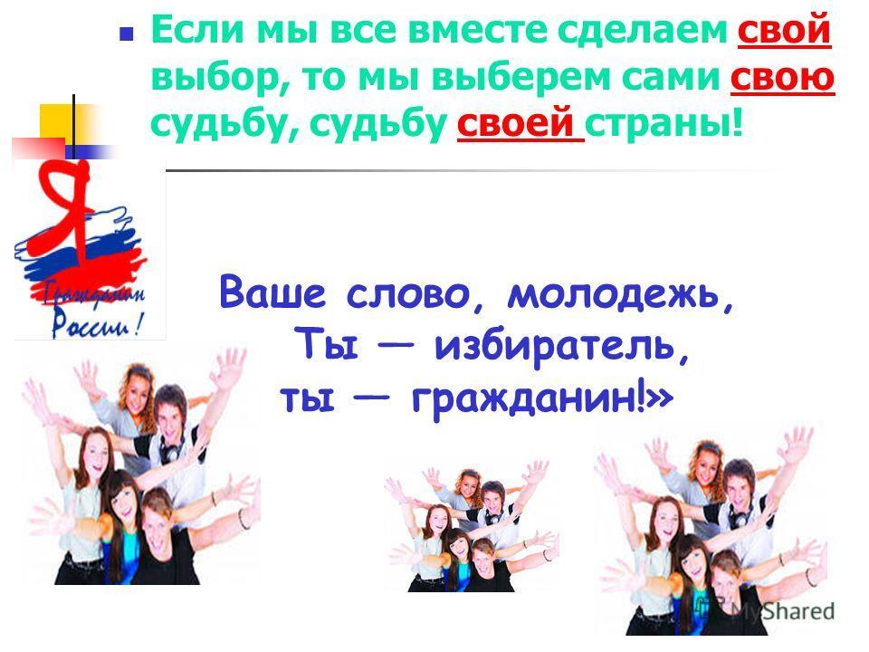 Если мы все вместе сделаем свой выбор, то мы выберем сами свою судьбу, судьбу своей страны! Ваше слово, молодежь, Ты избиратель, ты гражданин!»