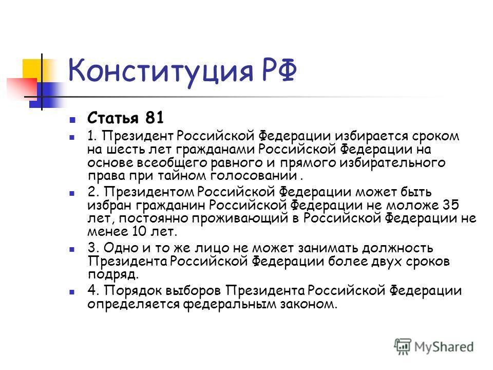 Конституция РФ Статья 81 1. Президент Российской Федерации избирается сроком на шесть лет гражданами Российской Федерации на основе всеобщего равного и прямого избирательного права при тайном голосовании. 2. Президентом Российской Федерации может быт