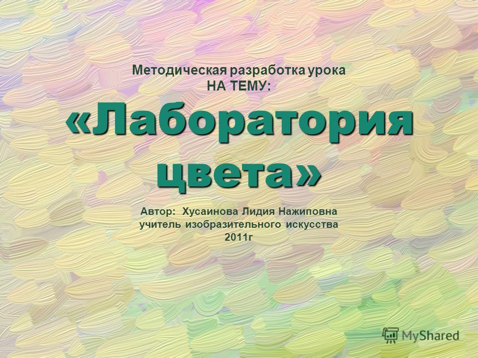 Методическая разработка урока НА ТЕМУ: Автор: Хусаинова Лидия Нажиповна учитель изобразительного искусства 2011г «Лабораторияцвета»
