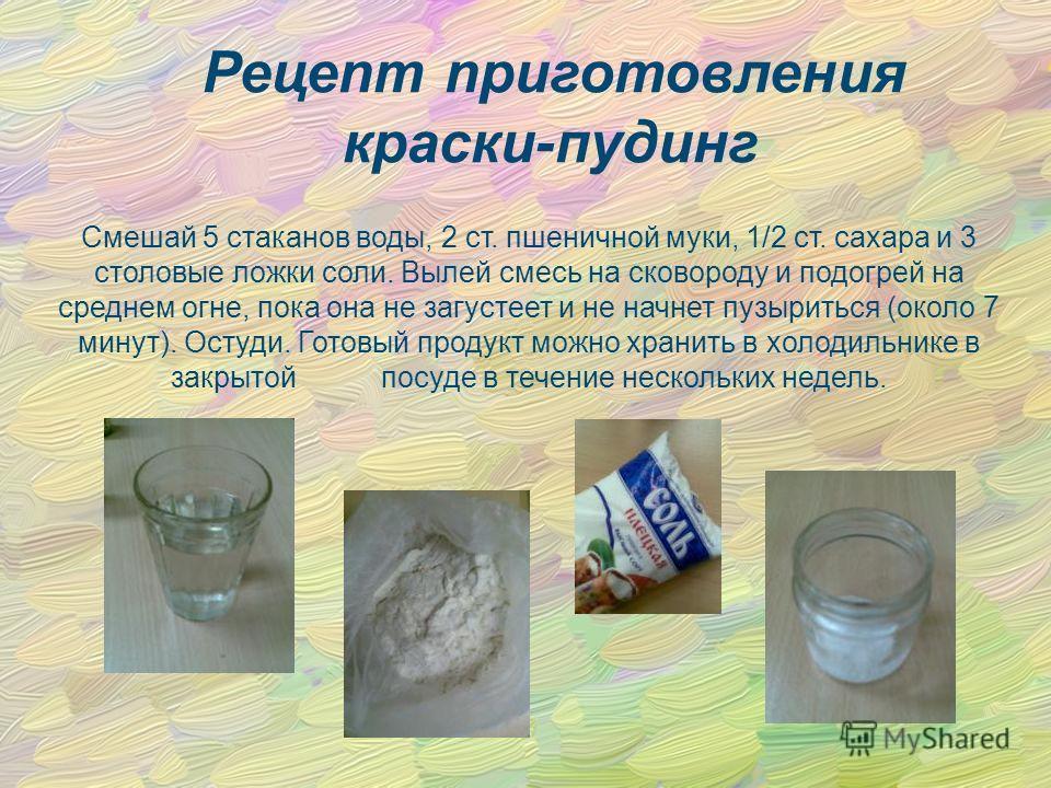 Рецеnт nриготовления краски-пудинг Смешай 5 стаканов воды, 2 ст. пшеничной муки, 1/2 ст. сахара и 3 столовые ложки соли. Вылей смесь на сковороду и подогрей на среднем огне, пока она не загустеет и не начнет пузыриться (около 7 минут). Остуди. Готовы