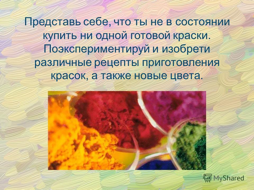 Представь себе, что ты не в состоянии купить ни одной готовой краски. Поэкспериментируй и изобрети различные рецепты приготовления красок, а также новые цвета.