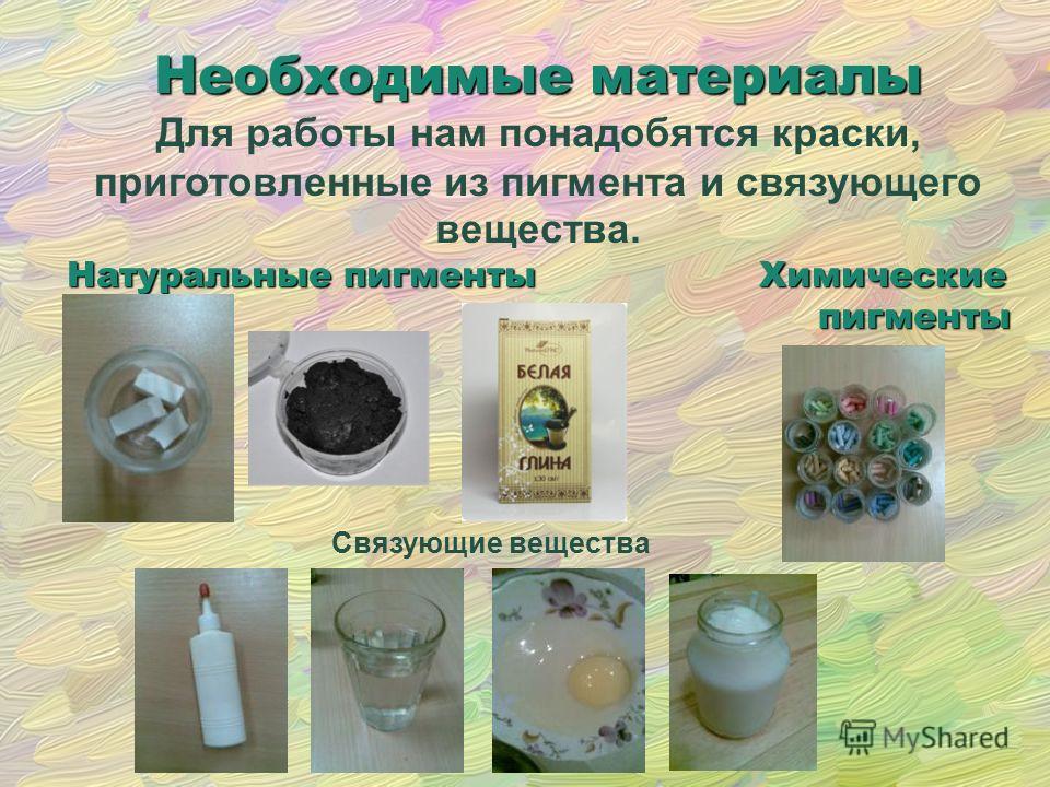Связующие вещества Необходимые материалы Для работы нам понадобятся краски, приготовленные из пигмента и связующего вещества. Натуральные пигменты Химические пигменты