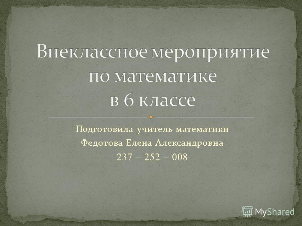 Подготовила учитель математики Федотова Елена Александровна 237 – 252 – 008