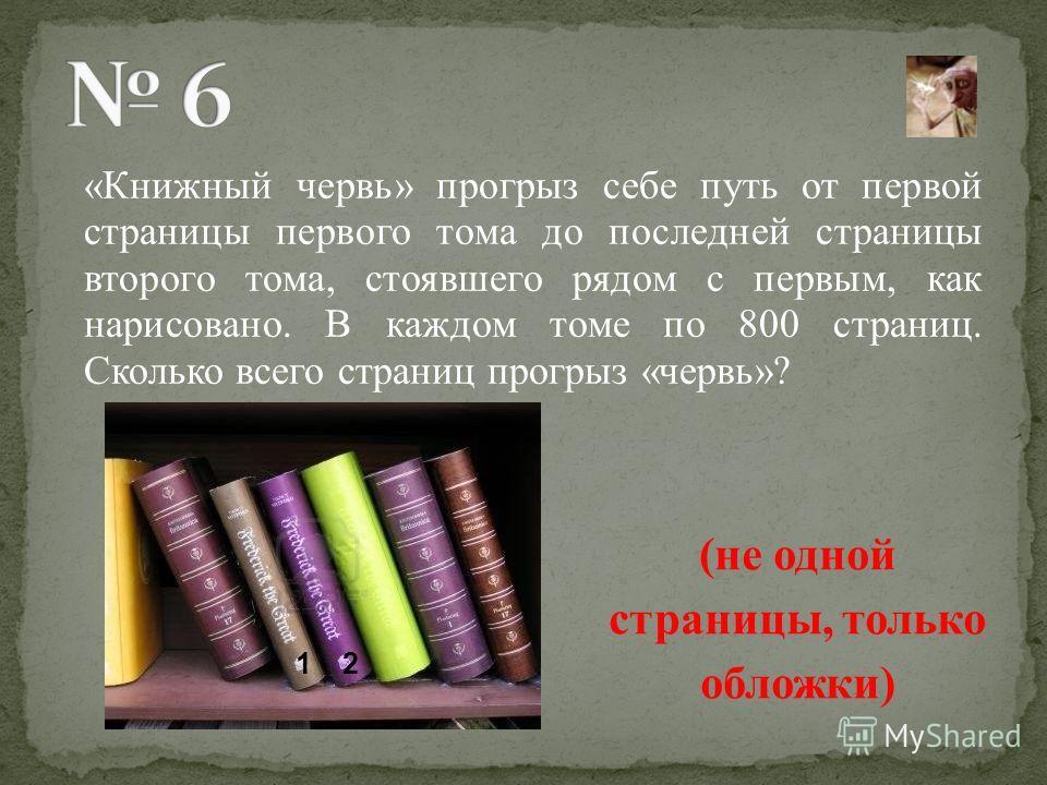 «Книжный червь» прогрыз себе путь от первой страницы первого тома до последней страницы второго тома, стоявшего рядом с первым, как нарисовано. В каждом томе по 800 страниц. Сколько всего страниц прогрыз «червь»? (не одной страницы, только обложки) 1