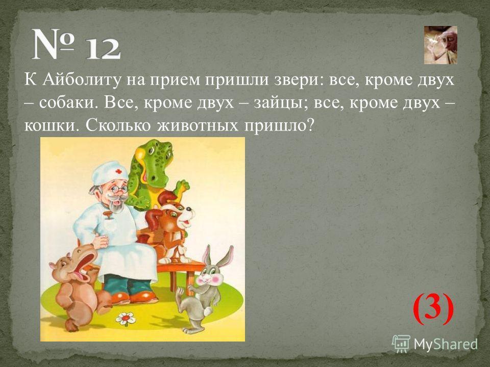 К Айболиту на прием пришли звери: все, кроме двух – собаки. Все, кроме двух – зайцы; все, кроме двух – кошки. Сколько животных пришло? (3)