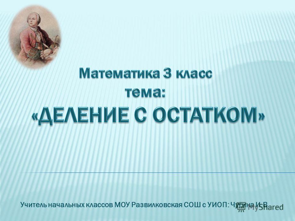Учитель начальных классов МОУ Развилковская СОШ с УИОП: Чугина И.В.
