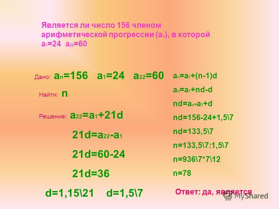 Дано: a n =156 a 1 =24 a 22 =60 Найти: n Решение: a 22 =a 1 +21d 21d=a 22 -a 1 21d=60-24 21d=36 d=1,15\21 d=1,5\7 a n =a 1 +(n-1)d a n =a 1 +nd-d nd=a n -a 1 +d nd=156-24+1,5\7 nd=133,5\7 n=133,5\7:1,5\7 n=936\7*7\12 n=78 Ответ: да, является Является