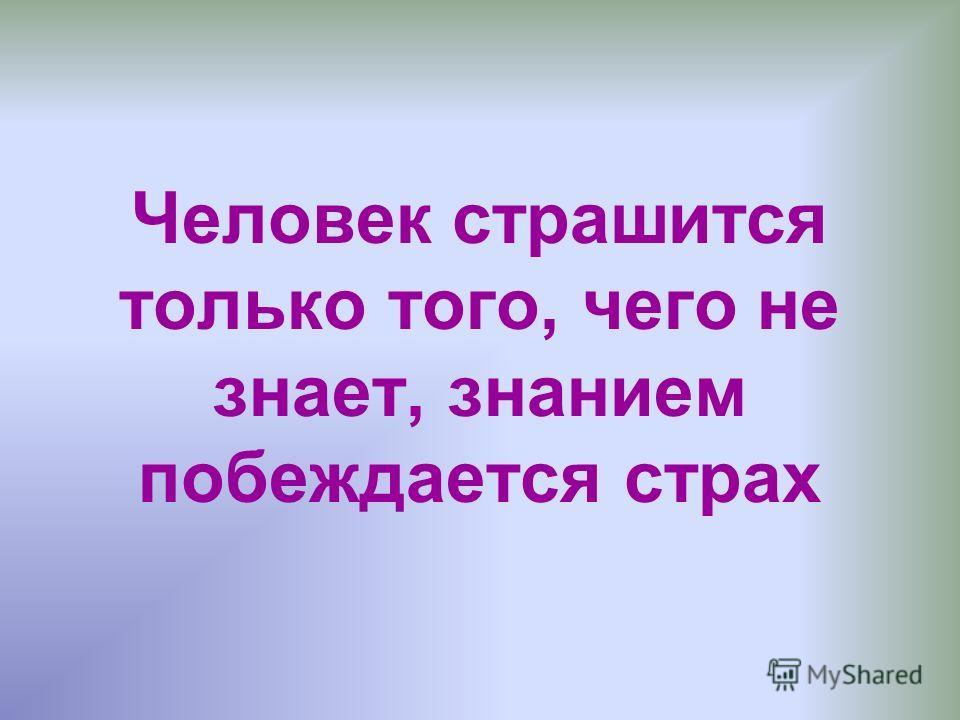 Человек страшится только того, чего не знает, знанием побеждается страх