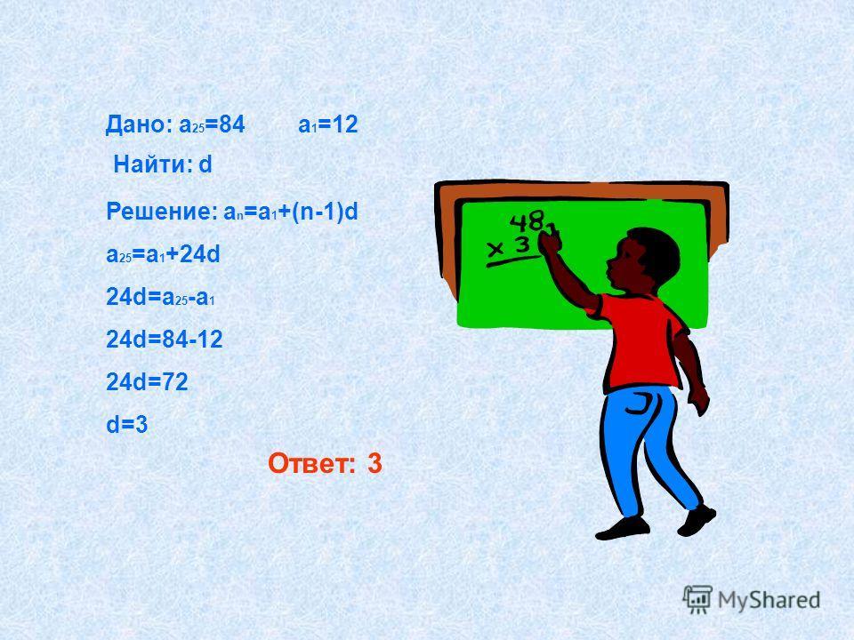 Дано: a 25 =84 a 1 =12 Найти: d Решение: a n =a 1 +(n-1)d a 25 =a 1 +24d 24d=a 25 -a 1 24d=84-12 24d=72 d=3 Ответ: 3