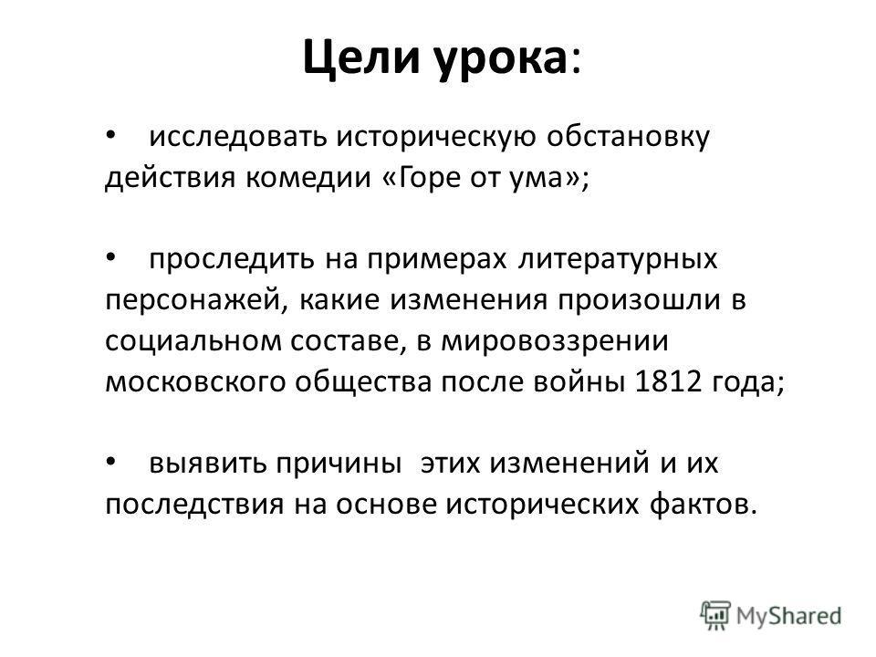 Цели урока: исследовать историческую обстановку действия комедии «Горе от ума»; проследить на примерах литературных персонажей, какие изменения произошли в социальном составе, в мировоззрении московского общества после войны 1812 года; выявить причин