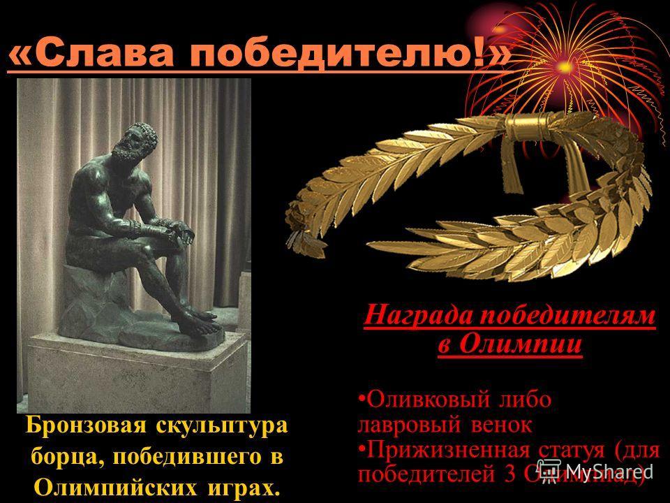 «Слава победителю!» Бронзовая скульптура борца, победившего в Олимпийских играх. Награда победителям в Олимпии Оливковый либо лавровый венок Прижизненная статуя (для победителей 3 Олимпиад)