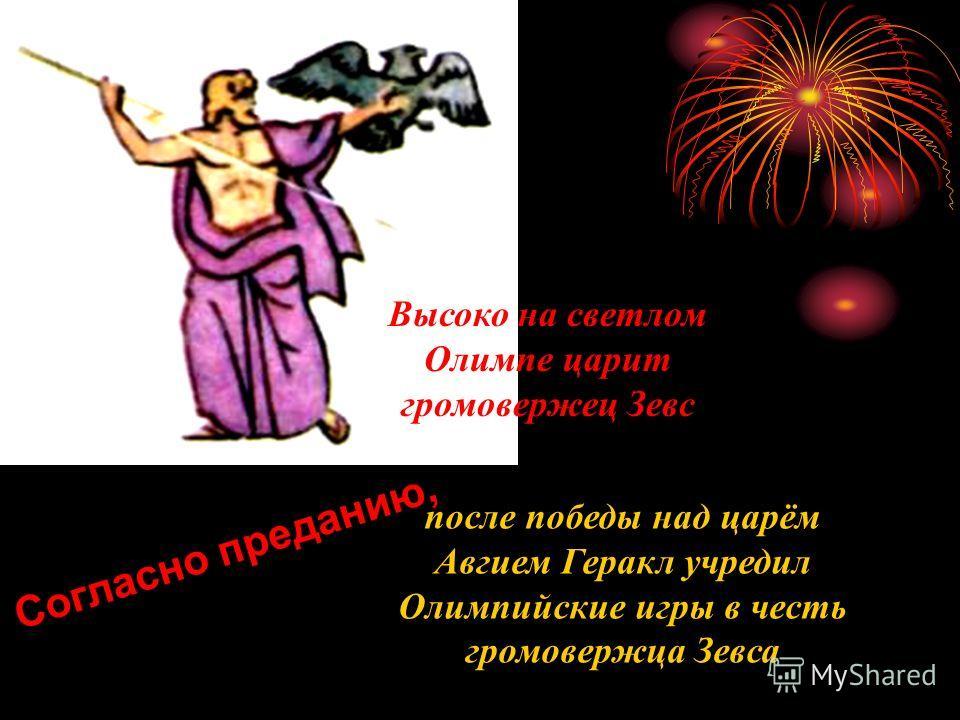 Согласно преданию, после победы над царём Авгием Геракл учредил Олимпийские игры в честь громовержца Зевса Высоко на светлом Олимпе царит громовержец Зевс