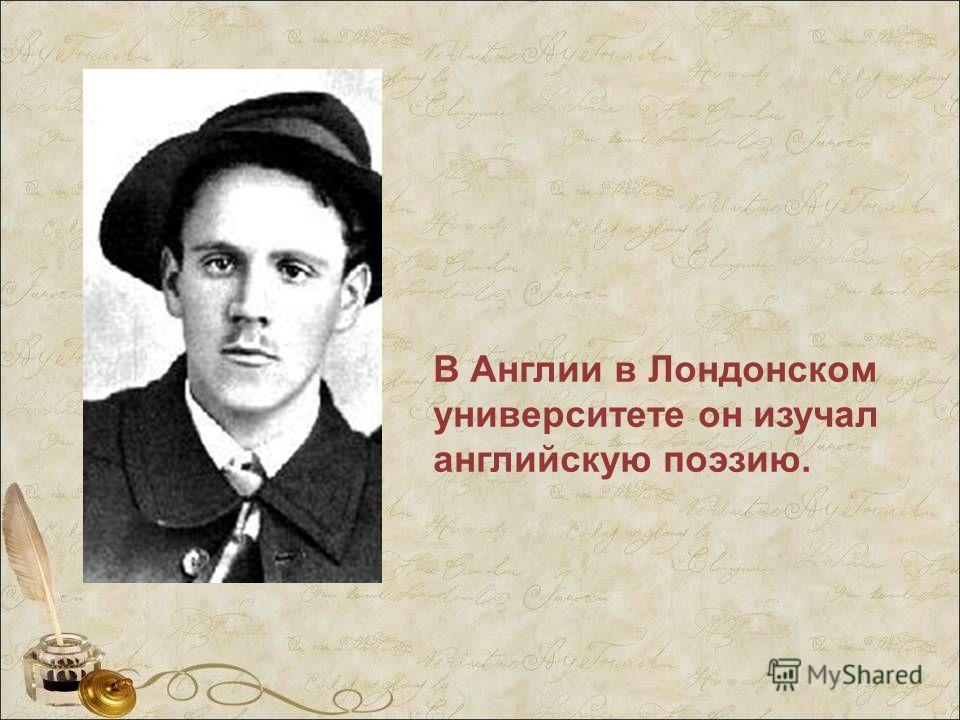 В Англии в Лондонском университете он изучал английскую поэзию.