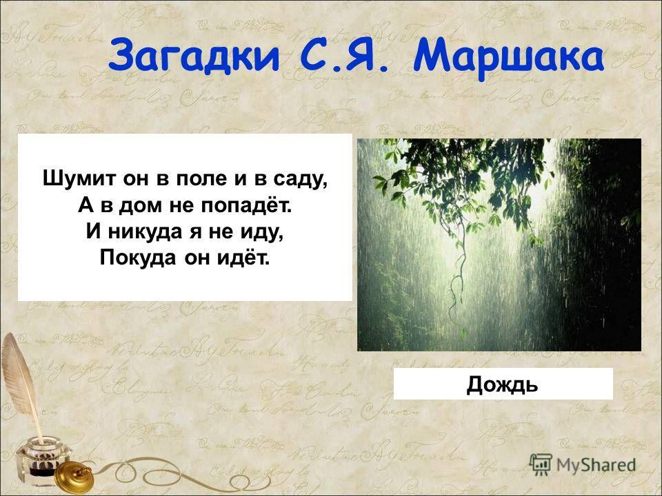 Загадки С.Я. Маршака Шумит он в поле и в саду, А в дом не попадёт. И никуда я не иду, Покуда он идёт. Дождь
