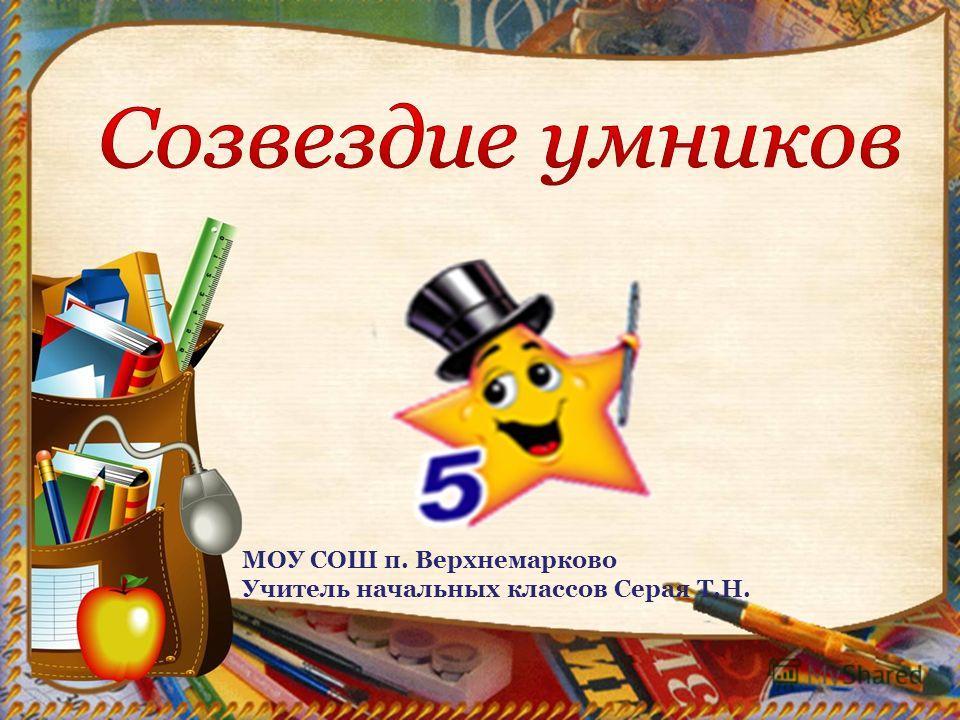 МОУ СОШ п. Верхнемарково Учитель начальных классов Серая Т.Н.