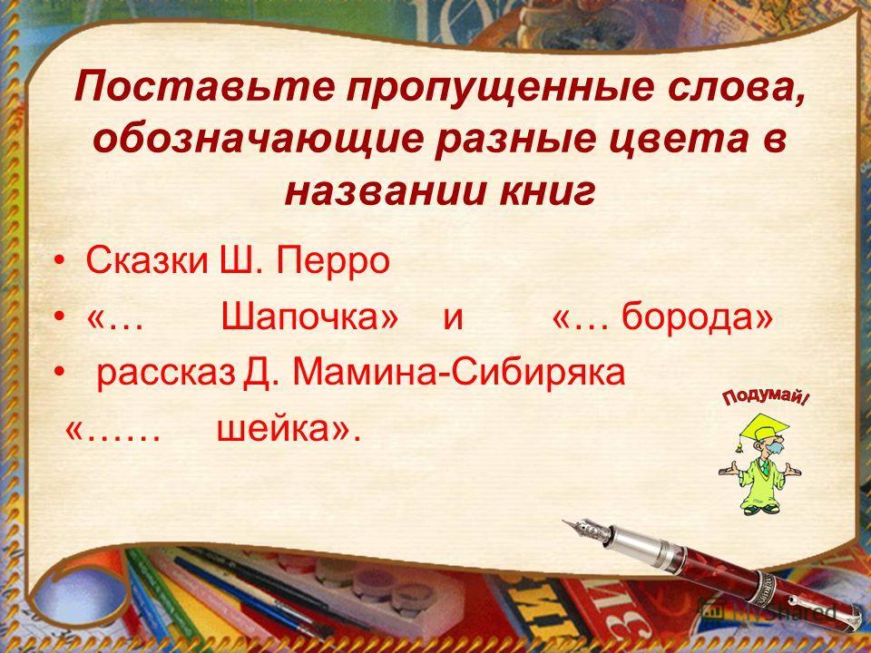 Поставьте пропущенные слова, обозначающие разные цвета в названии книг Сказки Ш. Перро «… Шапочка» и «… борода» рассказ Д. Мамина-Сибиряка «…… шейка».