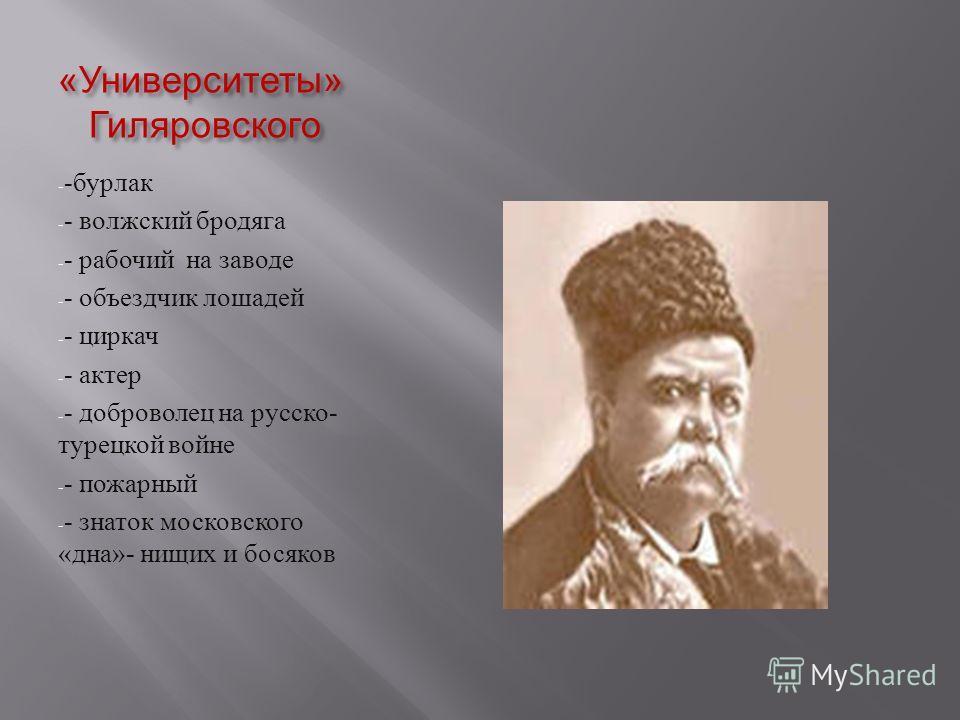 « Университеты » Гиляровского - - бурлак - - волжский бродяга - - рабочий на заводе - - объездчик лошадей - - циркач - - актер - - доброволец на русско - турецкой войне - - пожарный - - знаток московского « дна »- нищих и босяков