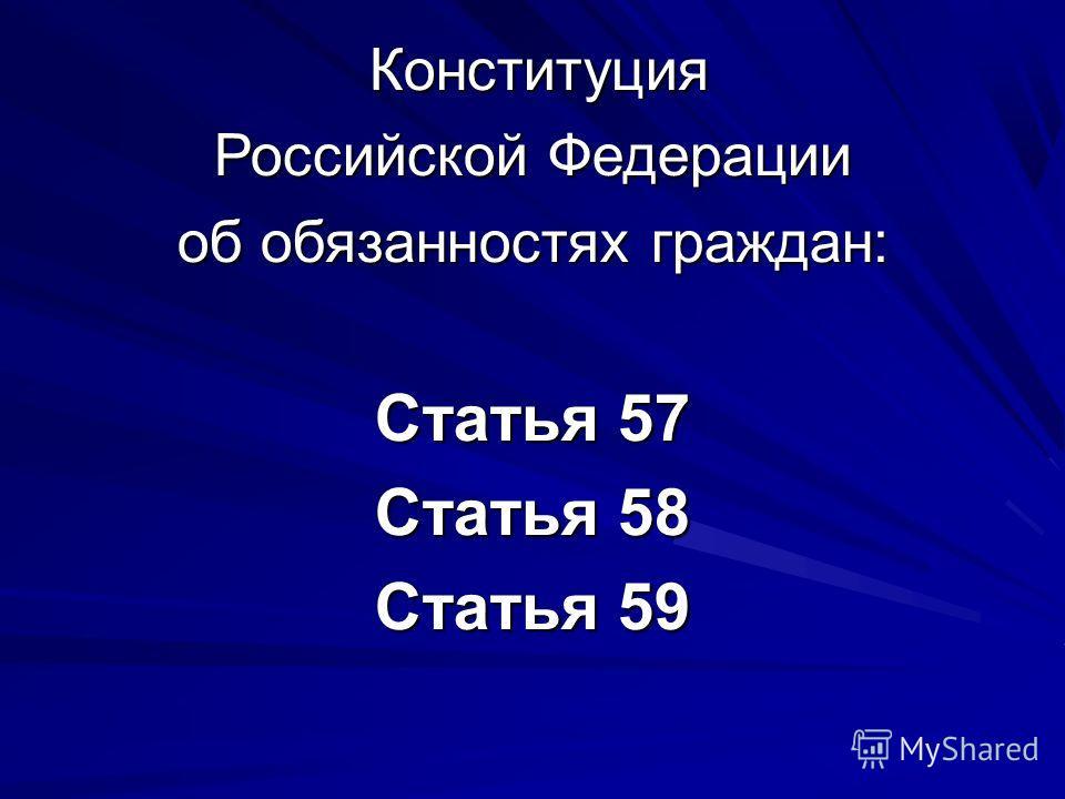 Конституция Конституция Российской Федерации об обязанностях граждан: Статья 57 Статья 58 Статья 59