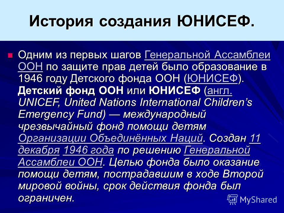 Одним из первых шагов Генеральной Ассамблеи ООН по защите прав детей было образование в 1946 году Детского фонда ООН (ЮНИСЕФ). Детский фонд ООН или ЮНИСЕФ (англ. UNICEF, United Nations International Childrens Emergency Fund) международный чрезвычайны