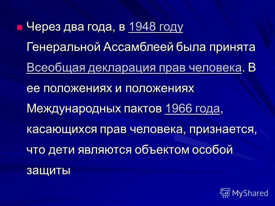 Через два года, в 1948 году Генеральной Ассамблеей была принята Всеобщая декларация прав человека. В ее положениях и положениях Международных пактов 1966 года, касающихся прав человека, признается, что дети являются объектом особой защиты Через два г