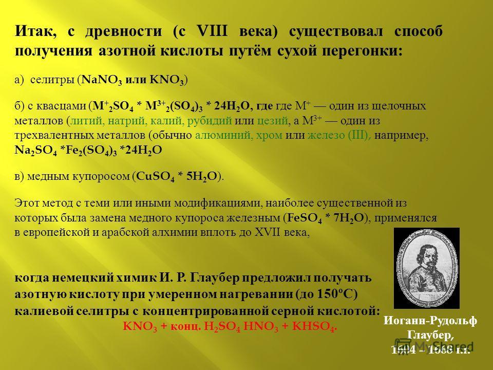 Итак, с древности ( с VIII века ) существовал способ получения азотной кислоты путём сухой перегонки : а ) селитры ( NaNO 3 или KNO 3 ) б ) с квасцами ( M + 2 SO 4 * M 3+ 2 (SO 4 ) 3 * 24H 2 O, где где M + один из щелочных металлов ( литий, натрий, к