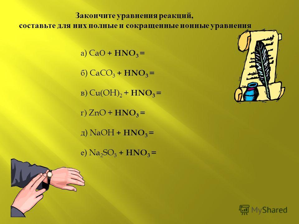 Закончите уравнения реакций, составьте для них полные и сокращенные ионные уравнения а ) Ca О + HNO 3 = б ) CaCO 3 + HNO 3 = в) Cu ( OH ) 2 + HNO 3 = г) ZnO + HNO 3 = д ) NaOH + HNO 3 = е ) Na 2 SO 3 + HNO 3 =