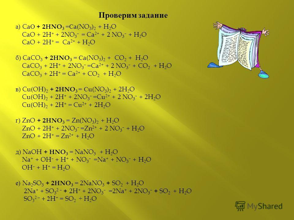 Проверим задание а ) Ca О + 2HNO 3 =С a(NO 3 ) 2 + H 2 O CaO + 2H + + 2NO 3 – = Ca 2+ + 2 NO 3 – + H 2 O CaO + 2H + = Ca 2+ + H 2 O б ) CaCO 3 + 2HNO 3 = С a(NO 3 ) 2 + CO 2 + H 2 O CaCO 3 + 2H + + 2NO 3 – = Ca 2+ + 2 NO 3 – + CO 2 + H 2 O CaCO 3 + 2