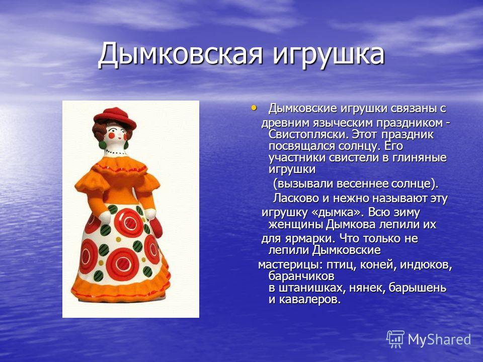 Дымковская игрушка Дымковские игрушки связаны с Дымковские игрушки связаны с древним языческим праздником - Свистопляски. Этот праздник посвящался солнцу. Его участники свистели в глиняные игрушки древним языческим праздником - Свистопляски. Этот пра