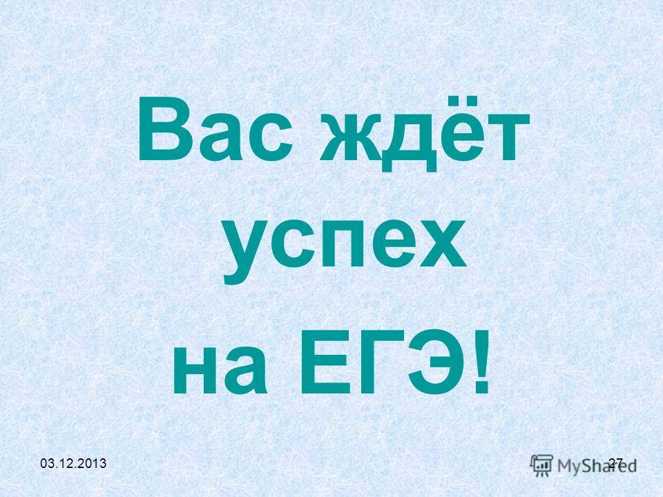 03.12.201327 Вас ждёт успех на ЕГЭ!