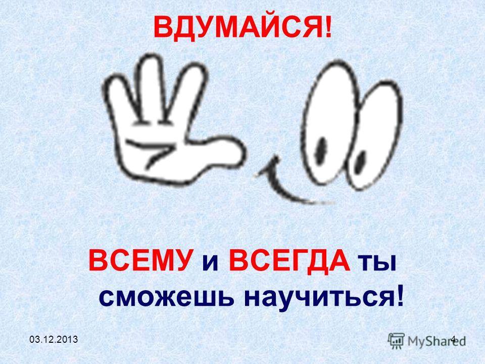 03.12.20134 ВДУМАЙСЯ! ВСЕМУ и ВСЕГДА ты сможешь научиться!