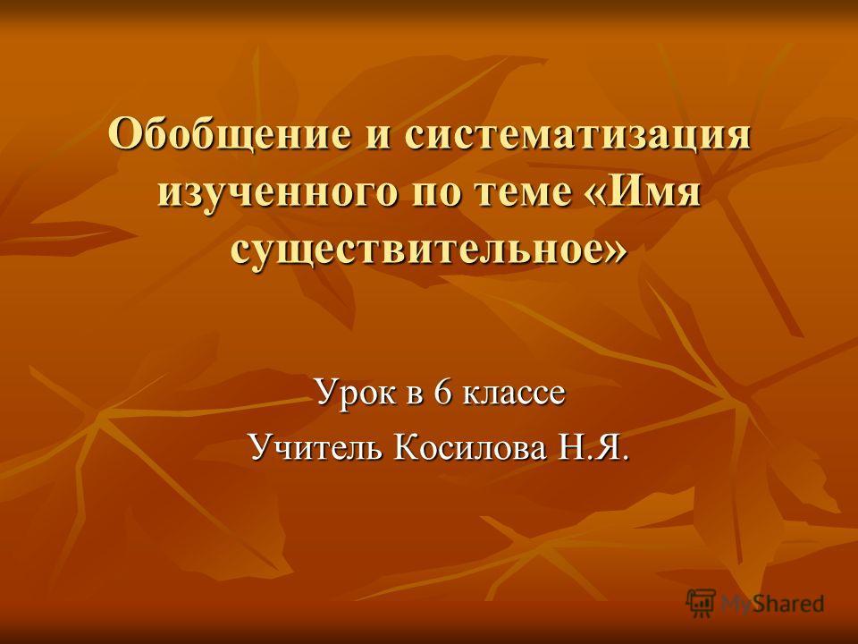 Обобщение и систематизация изученного по теме «Имя существительное» Урок в 6 классе Учитель Косилова Н.Я.