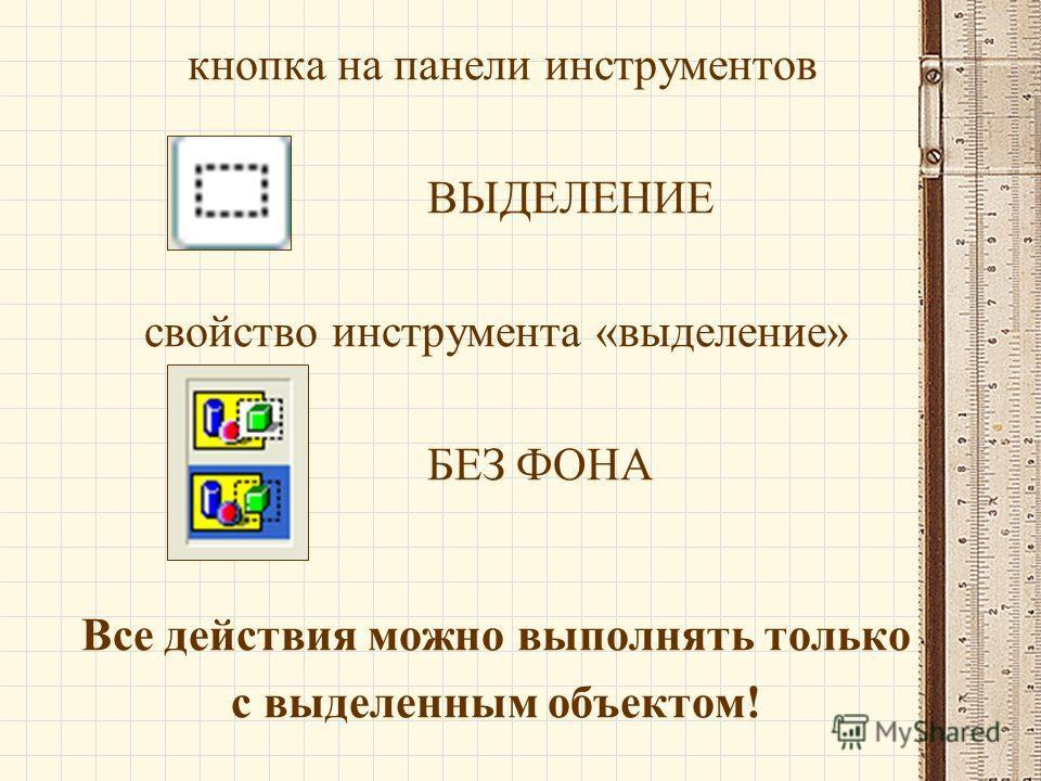 кнопка на панели инструментов ВЫДЕЛЕНИЕ свойство инструмента «выделение» БЕЗ ФОНА Все действия можно выполнять только с выделенным объектом!