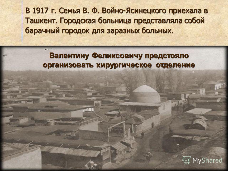 В 1917 г. Семья В. Ф. Войно-Ясинецкого приехала в Ташкент. Городская больница представляла собой барачный городок для заразных больных. Валентину Феликсовичу предстояло организовать хирургическое отделение