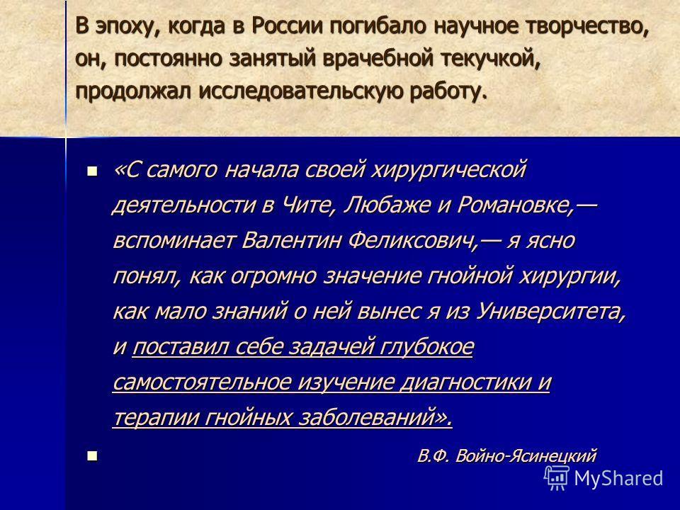 В эпоху, когда в России погибало научное творчество, он, постоянно занятый врачебной текучкой, продолжал исследовательскую работу. «С самого начала своей хирургической деятельности в Чите, Любаже и Романовке, вспоминает Валентин Феликсович, я ясно по