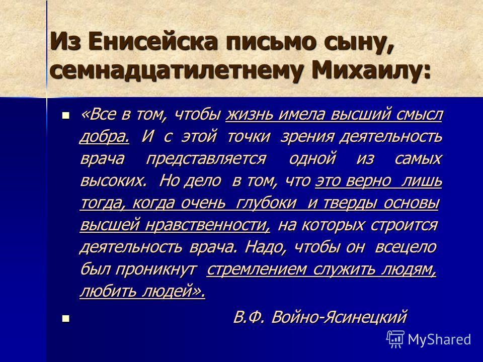 Из Енисейска письмо сыну, семнадцатилетнему Михаилу: «Все в том, чтобы жизнь имела высший смысл добра. И с этой точки зрения деятельность врача представляется одной из самых высоких. Но дело в том, что это верно лишь тогда, когда очень глубоки и твер