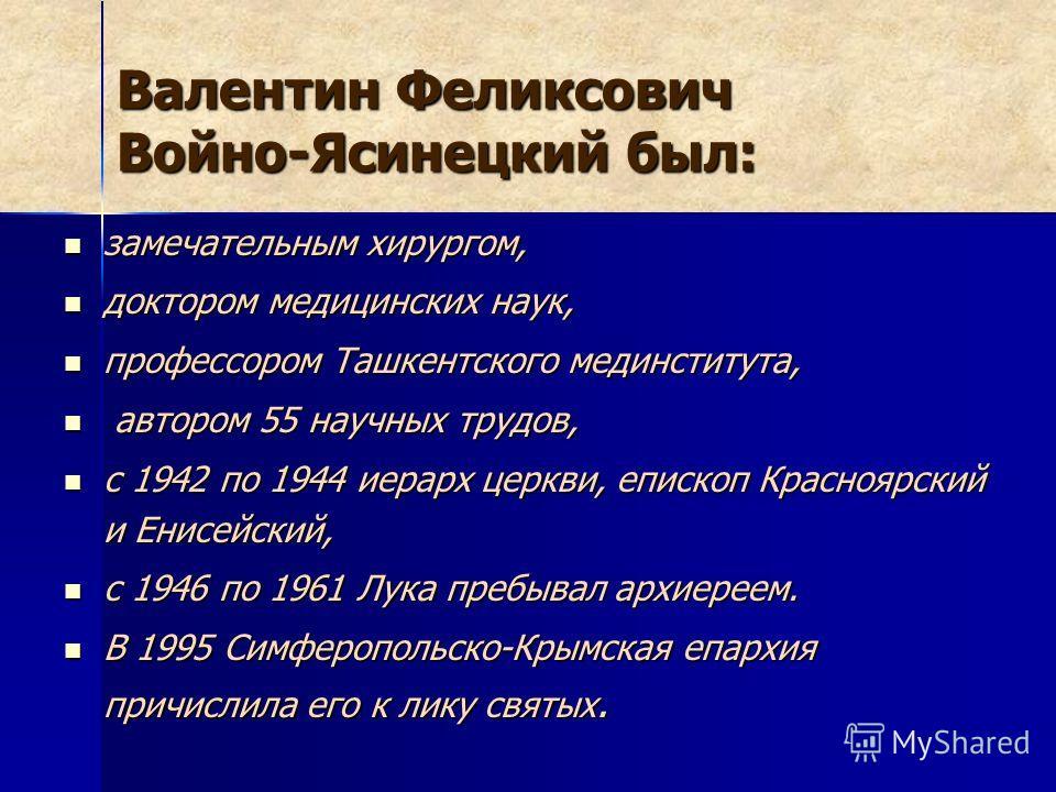 Валентин Феликсович Войно-Ясинецкий был: замечательным хирургом, замечательным хирургом, доктором медицинских наук, доктором медицинских наук, профессором Ташкентского мединститута, профессором Ташкентского мединститута, автором 55 научных трудов, ав