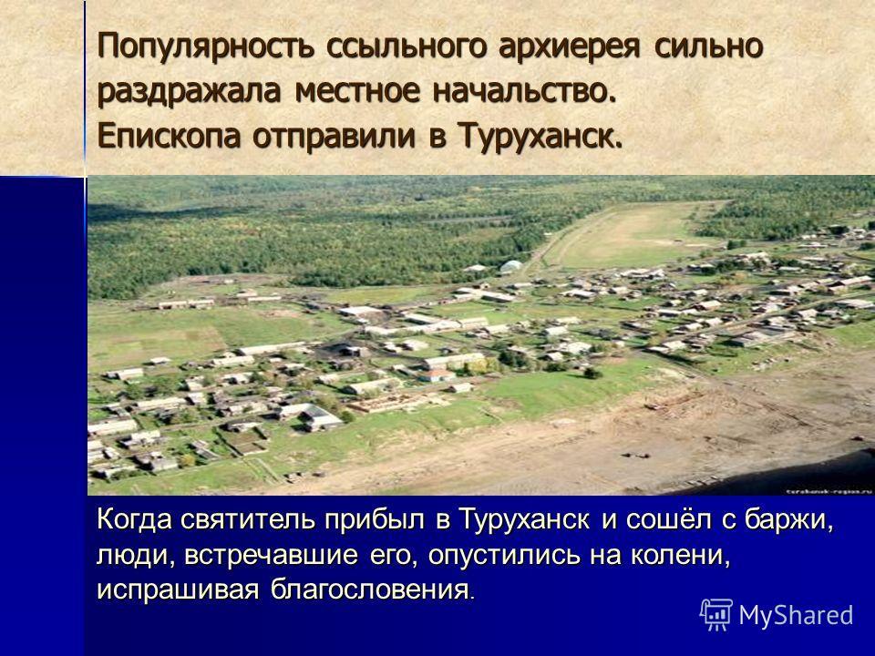 Популярность ссыльного архиерея сильно раздражала местное начальство. Епископа отправили в Туруханск. Когда святитель прибыл в Туруханск и сошёл с баржи, люди, встречавшие его, опустились на колени, испрашивая благословения.