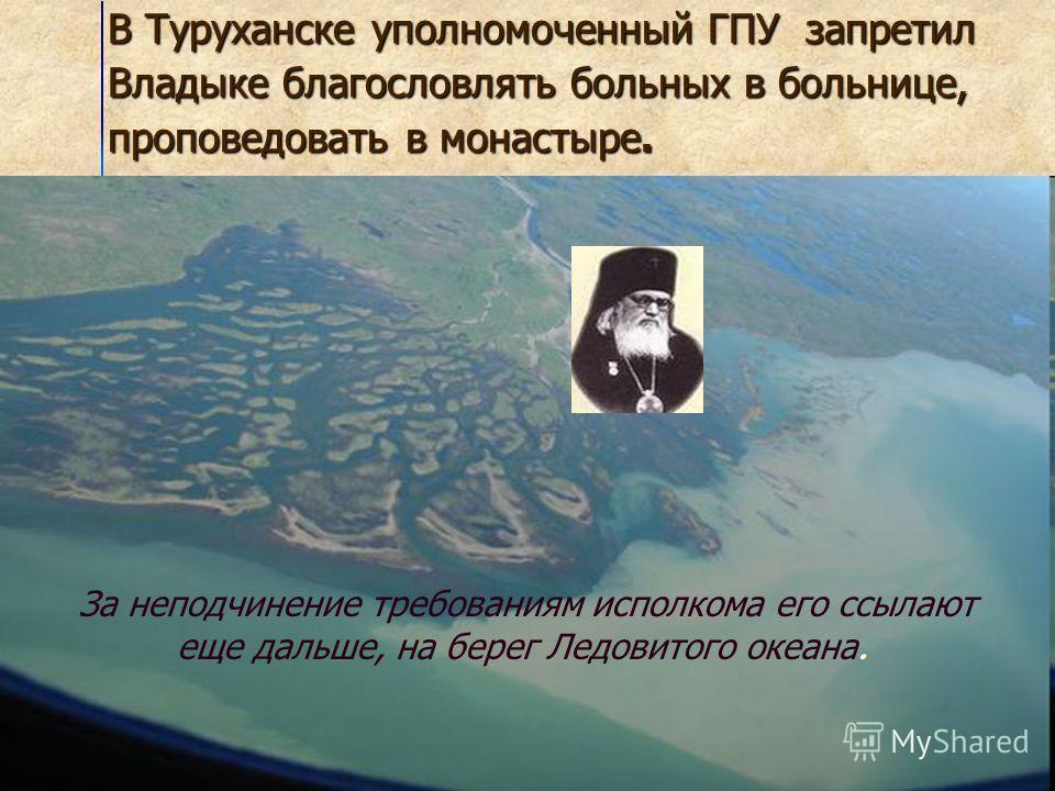В Туруханске уполномоченный ГПУ запретил Владыке благословлять больных в больнице, проповедовать в монастыре. За неподчинение требованиям исполкома его ссылают еще дальше, на берег Ледовитого океана.