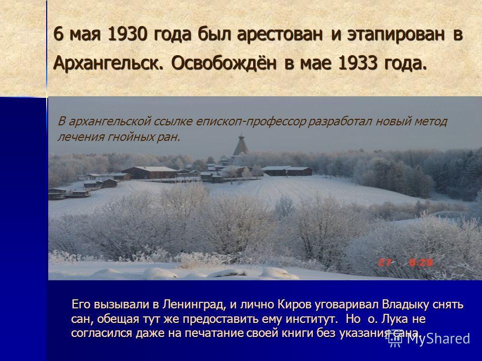 6 мая 1930 года был арестован и этапирован в Архангельск. Освобождён в мае 1933 года. Его вызывали в Ленинград, и лично Киров уговаривал Владыку снять сан, обещая тут же предоставить ему институт. Но о. Лука не согласился даже на печатание своей книг